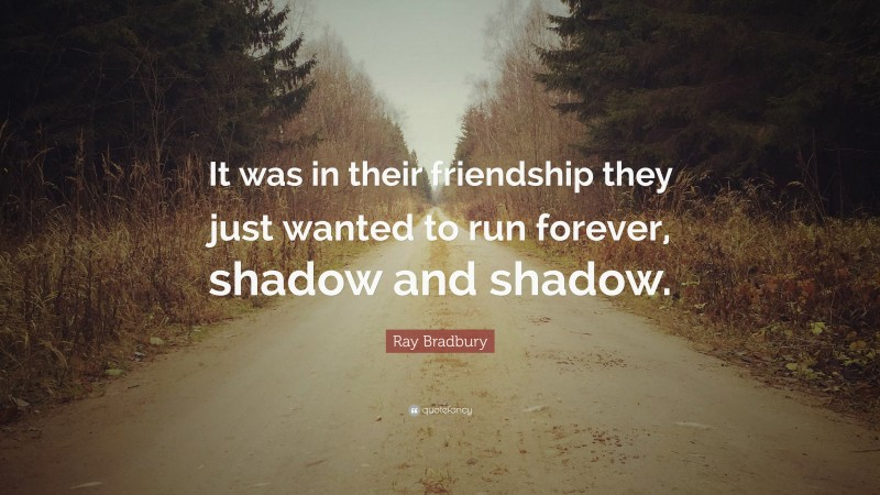 """Ray Bradbury Quote: """"It was in their friendship they just wanted to run forever, shadow and shadow."""""""