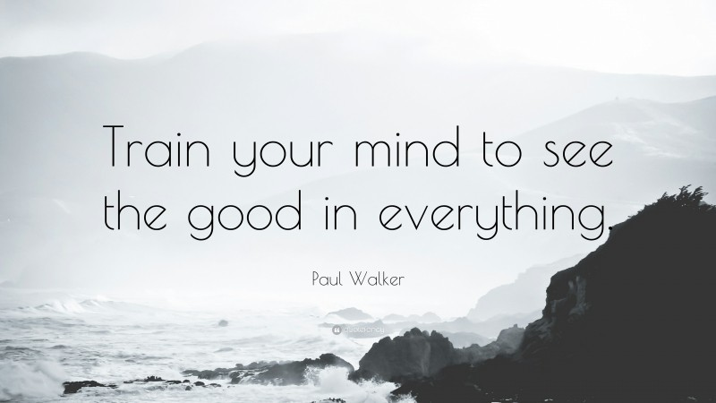"""Paul Walker Quote: """"Train your mind to see the good in everything."""""""