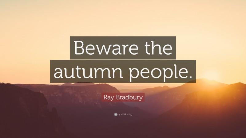 "Ray Bradbury Quote: ""Beware the autumn people."""