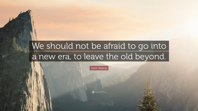"""Zach Wamp Quote: """"We should not be afraid to go into a new era, to leave the old beyond."""""""