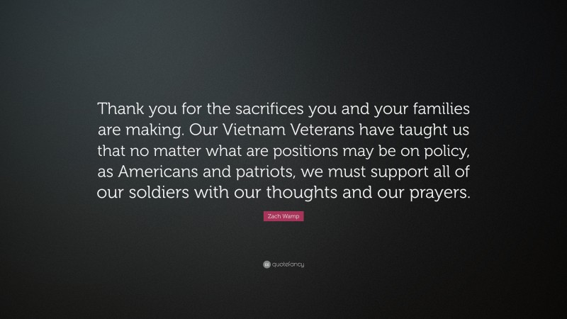 """Zach Wamp Quote: """"Thank you for the sacrifices you and your families are making. Our Vietnam Veterans have taught us that no matter what are positions may be on policy, as Americans and patriots, we must support all of our soldiers with our thoughts and our prayers."""""""