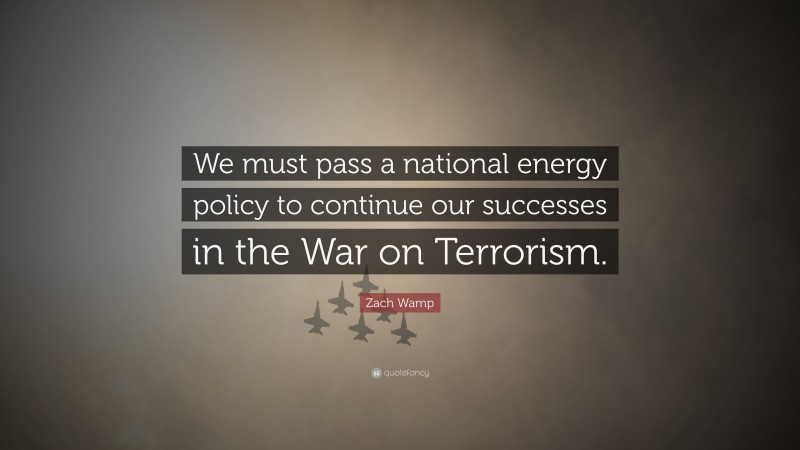 """Zach Wamp Quote: """"We must pass a national energy policy to continue our successes in the War on Terrorism."""""""