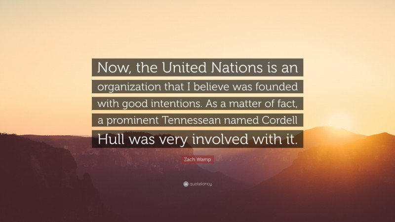 """Zach Wamp Quote: """"Now, the United Nations is an organization that I believe was founded with good intentions. As a matter of fact, a prominent Tennessean named Cordell Hull was very involved with it."""""""