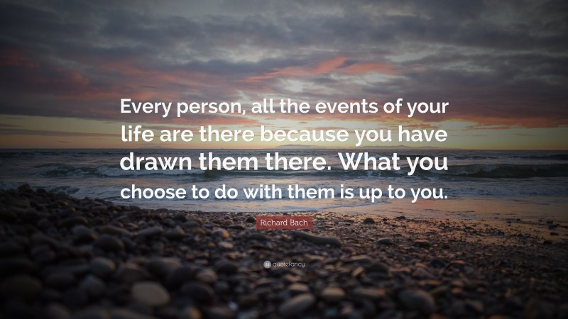 """Richard Bach Quote: """"Every person, all the events of your life are there because you have drawn them there. What you choose to do with them is up to you."""""""