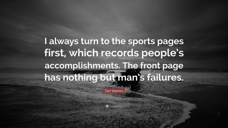 """Earl Warren Quote: """"I always turn to the sports pages first, which records people's accomplishments. The front page has nothing but man's failures."""""""