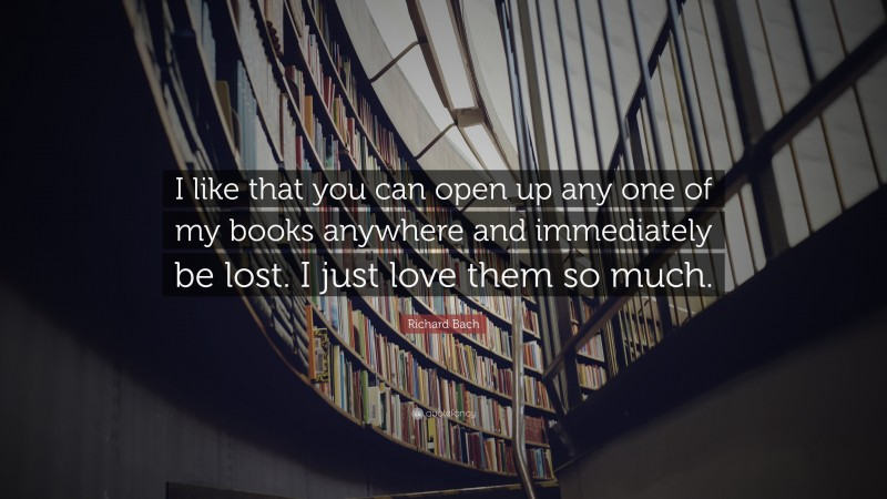 """Richard Bach Quote: """"I like that you can open up any one of my books anywhere and immediately be lost. I just love them so much."""""""