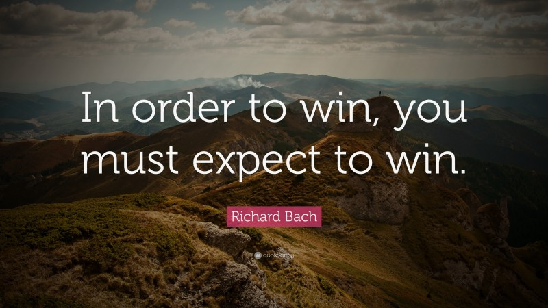"""Richard Bach Quote: """"In order to win, you must expect to win."""""""