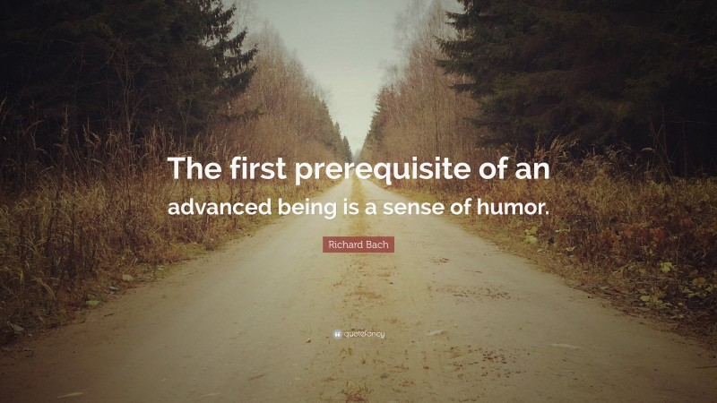 """Richard Bach Quote: """"The first prerequisite of an advanced being is a sense of humor."""""""