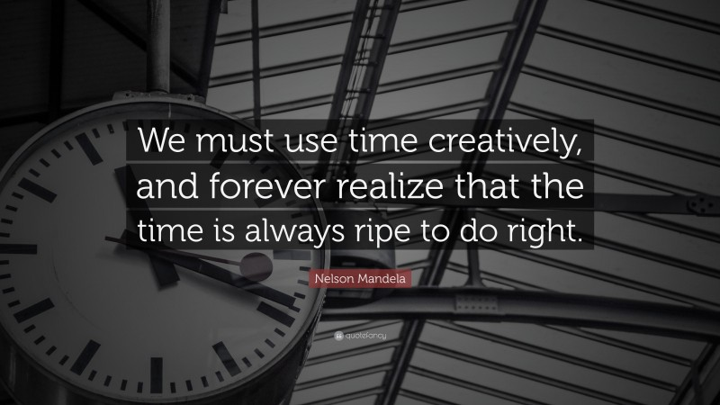 """Nelson Mandela Quote: """"We must use time creatively, and forever realize that the time is always ripe to do right."""""""