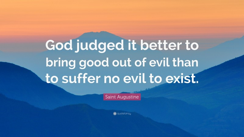 """Saint Augustine Quote: """"God judged it better to bring good out of evil than to suffer no evil to exist."""""""