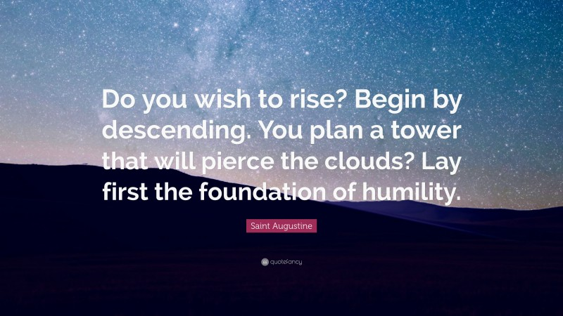 """Saint Augustine Quote: """"Do you wish to rise? Begin by descending. You plan a tower that will pierce the clouds? Lay first the foundation of humility."""""""