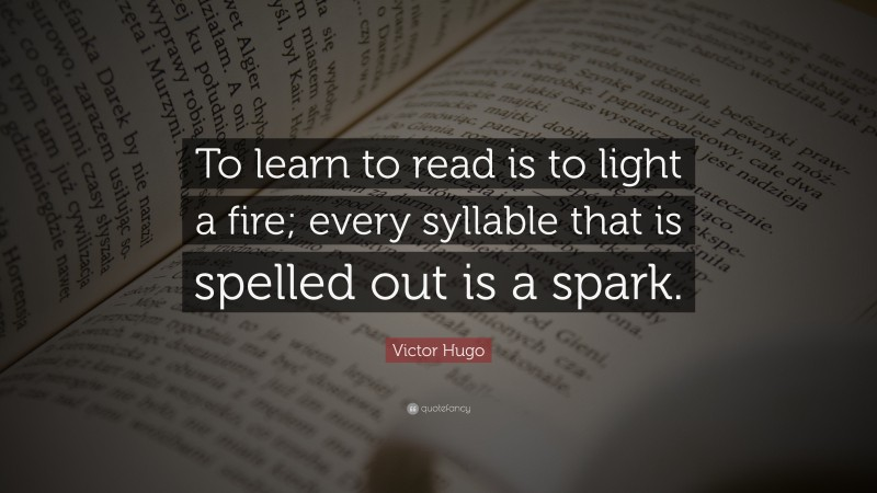 """Victor Hugo Quote: """"To learn to read is to light a fire; every syllable that is spelled out is a spark."""""""