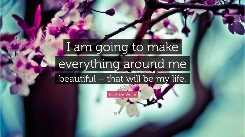 """Elsie De Wolfe Quote: """"I am going to make everything around me beautiful – that will be my life."""""""