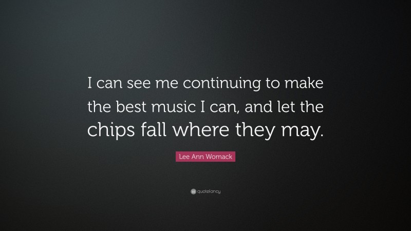 """Lee Ann Womack Quote: """"I can see me continuing to make the best music I can, and let the chips fall where they may."""""""