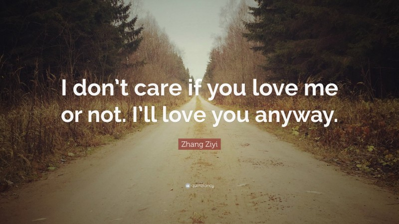 """Zhang Ziyi Quote: """"I don't care if you love me or not. I'll love you anyway."""""""