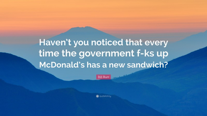"""Bill Burr Quote: """"Haven't you noticed that every time the government f-ks up McDonald's has a new sandwich?"""""""