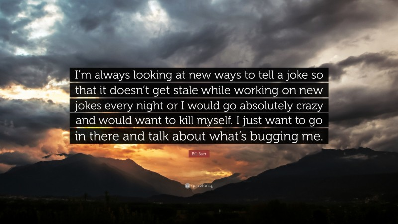 """Bill Burr Quote: """"I'm always looking at new ways to tell a joke so that it doesn't get stale while working on new jokes every night or I would go absolutely crazy and would want to kill myself. I just want to go in there and talk about what's bugging me."""""""
