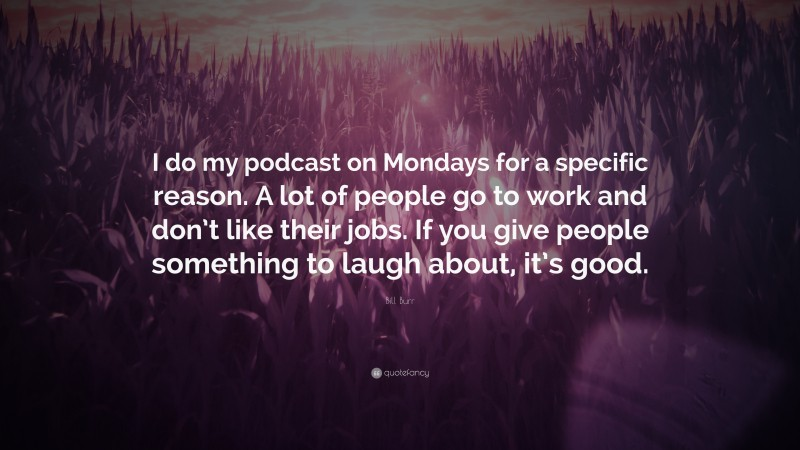 """Bill Burr Quote: """"I do my podcast on Mondays for a specific reason. A lot of people go to work and don't like their jobs. If you give people something to laugh about, it's good."""""""