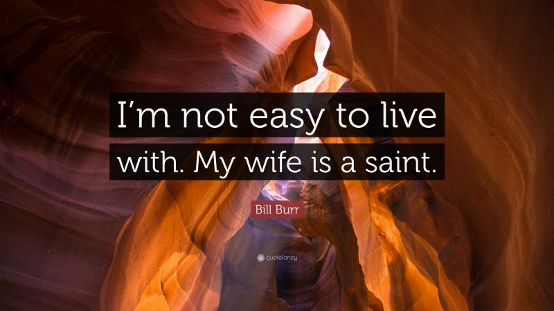 """Bill Burr Quote: """"I'm not easy to live with. My wife is a saint."""""""