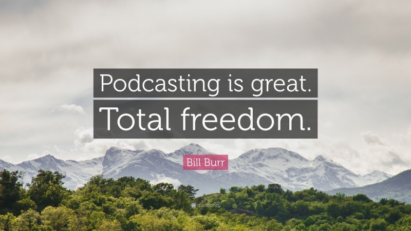 """Bill Burr Quote: """"Podcasting is great. Total freedom."""""""
