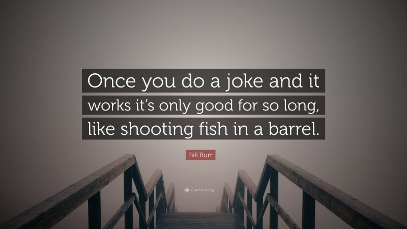 """Bill Burr Quote: """"Once you do a joke and it works it's only good for so long, like shooting fish in a barrel."""""""