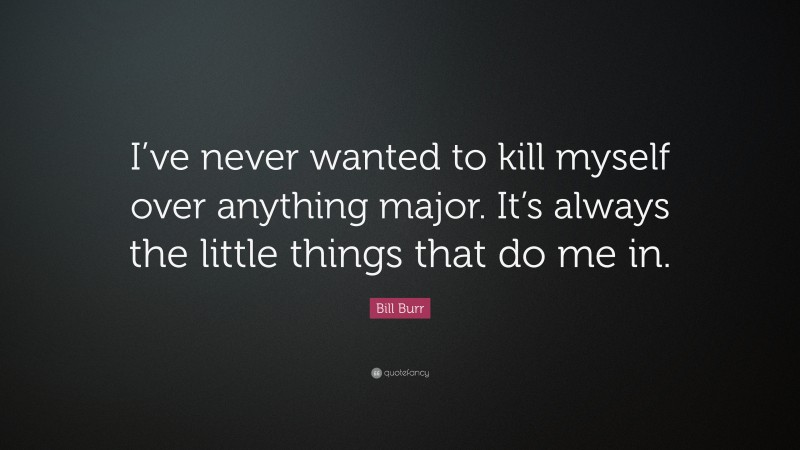 """Bill Burr Quote: """"I've never wanted to kill myself over anything major. It's always the little things that do me in."""""""