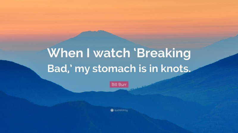 """Bill Burr Quote: """"When I watch 'Breaking Bad,' my stomach is in knots."""""""