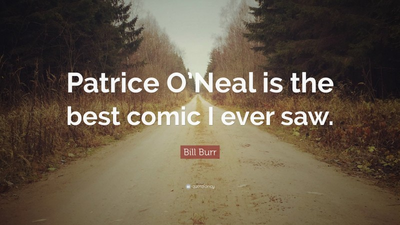 """Bill Burr Quote: """"Patrice O'Neal is the best comic I ever saw."""""""