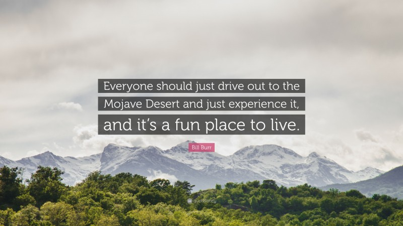 """Bill Burr Quote: """"Everyone should just drive out to the Mojave Desert and just experience it, and it's a fun place to live."""""""