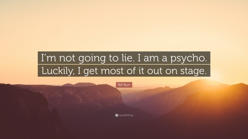 """Bill Burr Quote: """"I'm not going to lie. I am a psycho. Luckily, I get most of it out on stage."""""""