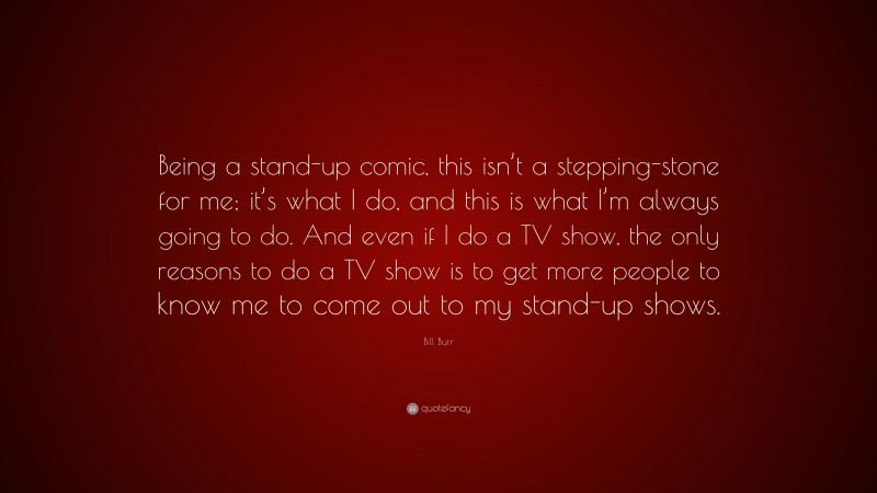"""Bill Burr Quote: """"Being a stand-up comic, this isn't a stepping-stone for me; it's what I do, and this is what I'm always going to do. And even if I do a TV show, the only reasons to do a TV show is to get more people to know me to come out to my stand-up shows."""""""