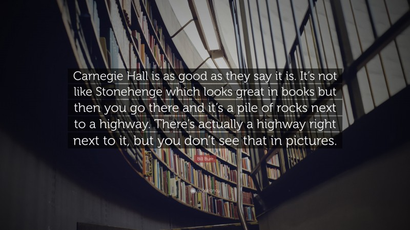 """Bill Burr Quote: """"Carnegie Hall is as good as they say it is. It's not like Stonehenge which looks great in books but then you go there and it's a pile of rocks next to a highway. There's actually a highway right next to it, but you don't see that in pictures."""""""