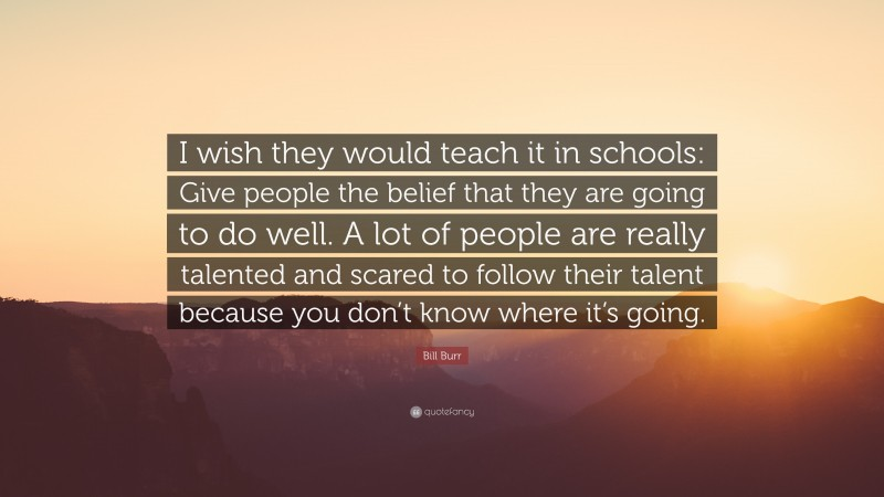"""Bill Burr Quote: """"I wish they would teach it in schools: Give people the belief that they are going to do well. A lot of people are really talented and scared to follow their talent because you don't know where it's going."""""""