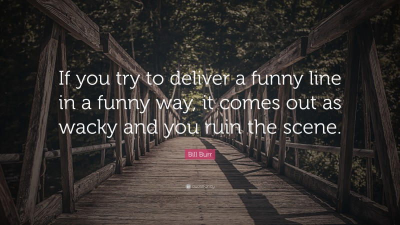 """Bill Burr Quote: """"If you try to deliver a funny line in a funny way, it comes out as wacky and you ruin the scene."""""""