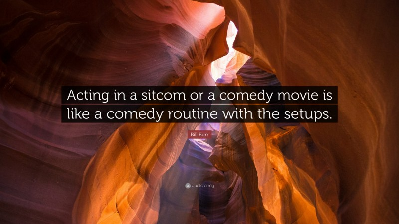 """Bill Burr Quote: """"Acting in a sitcom or a comedy movie is like a comedy routine with the setups."""""""