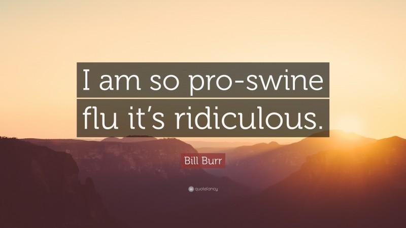 "Bill Burr Quote: ""I am so pro-swine flu it's ridiculous."""