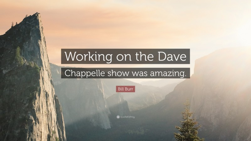 """Bill Burr Quote: """"Working on the Dave Chappelle show was amazing."""""""