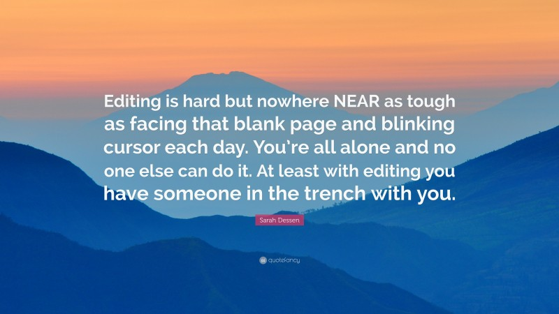 """Sarah Dessen Quote: """"Editing is hard but nowhere NEAR as tough as facing that blank page and blinking cursor each day. You're all alone and no one else can do it. At least with editing you have someone in the trench with you."""""""