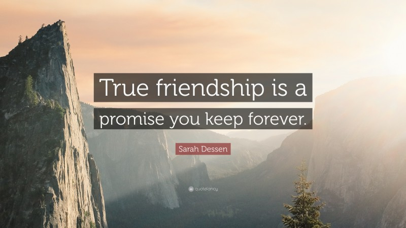 """Sarah Dessen Quote: """"True friendship is a promise you keep forever."""""""