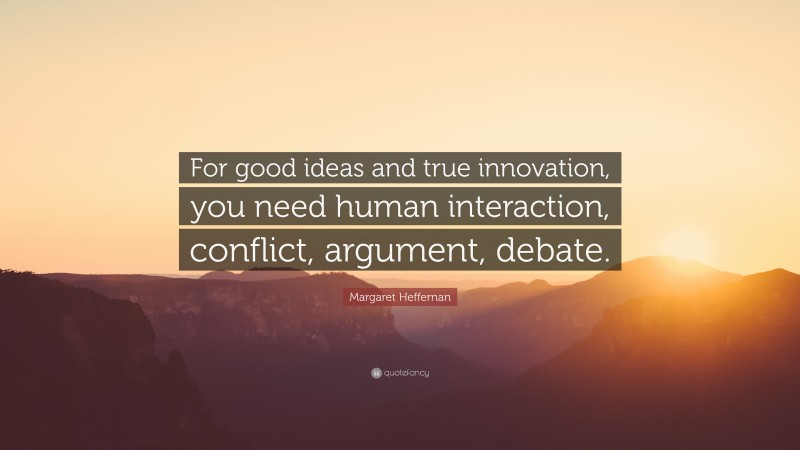 """Margaret Heffernan Quote: """"For good ideas and true innovation, you need human interaction, conflict, argument, debate."""""""