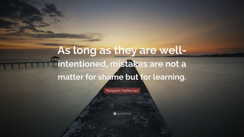 """Margaret Heffernan Quote: """"As long as they are well-intentioned, mistakes are not a matter for shame but for learning."""""""