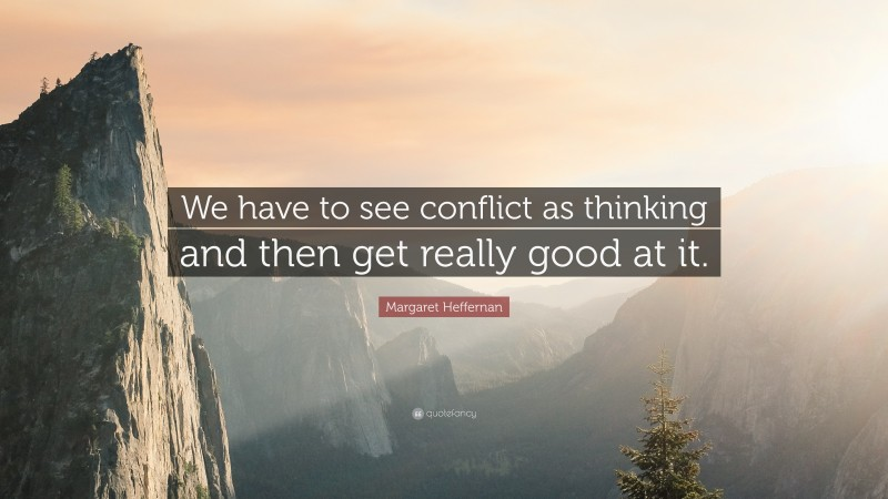 """Margaret Heffernan Quote: """"We have to see conflict as thinking and then get really good at it."""""""