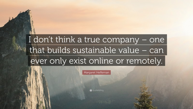 """Margaret Heffernan Quote: """"I don't think a true company – one that builds sustainable value – can ever only exist online or remotely."""""""
