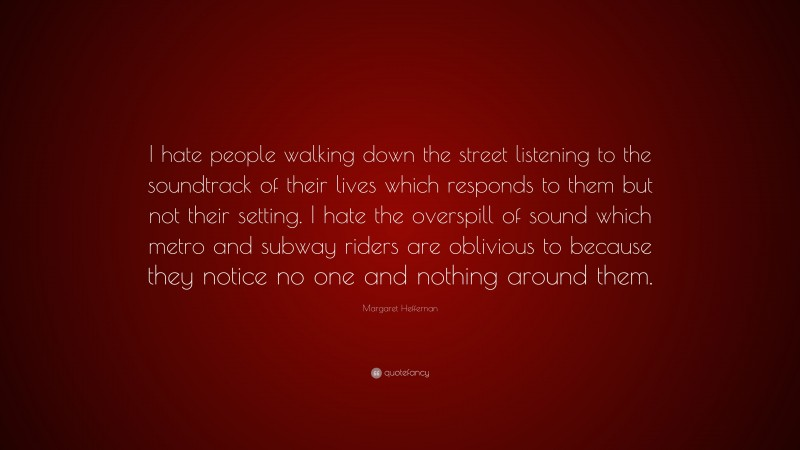 """Margaret Heffernan Quote: """"I hate people walking down the street listening to the soundtrack of their lives which responds to them but not their setting. I hate the overspill of sound which metro and subway riders are oblivious to because they notice no one and nothing around them."""""""