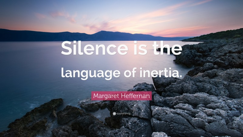"Margaret Heffernan Quote: ""Silence is the language of inertia."""