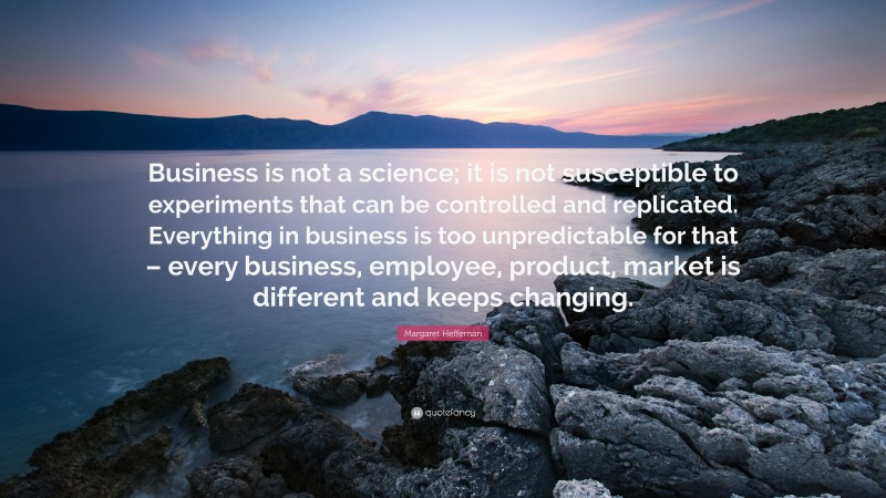 """Margaret Heffernan Quote: """"Business is not a science; it is not susceptible to experiments that can be controlled and replicated. Everything in business is too unpredictable for that – every business, employee, product, market is different and keeps changing."""""""