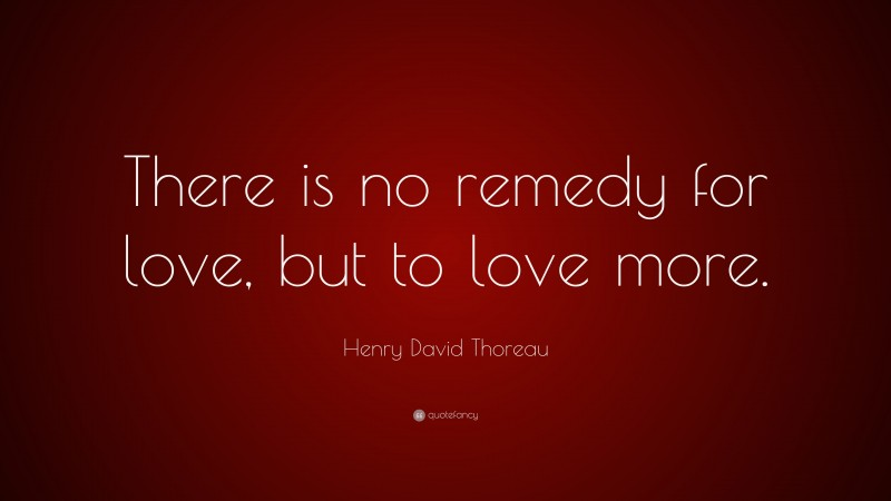 "Henry David Thoreau Quote: ""There is no remedy for love, but to love more."""