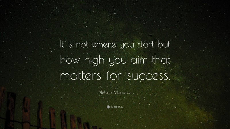 """Nelson Mandela Quote: """"It is not where you start but how high you aim that matters for success."""""""