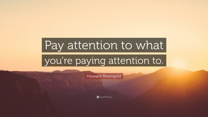 "Howard Rheingold Quote: ""Pay attention to what you're paying attention to."""