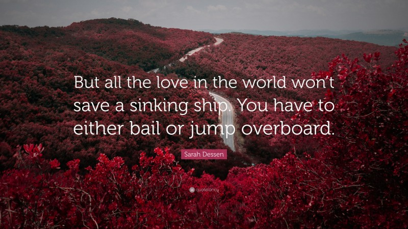 """Sarah Dessen Quote: """"But all the love in the world won't save a sinking ship. You have to either bail or jump overboard."""""""